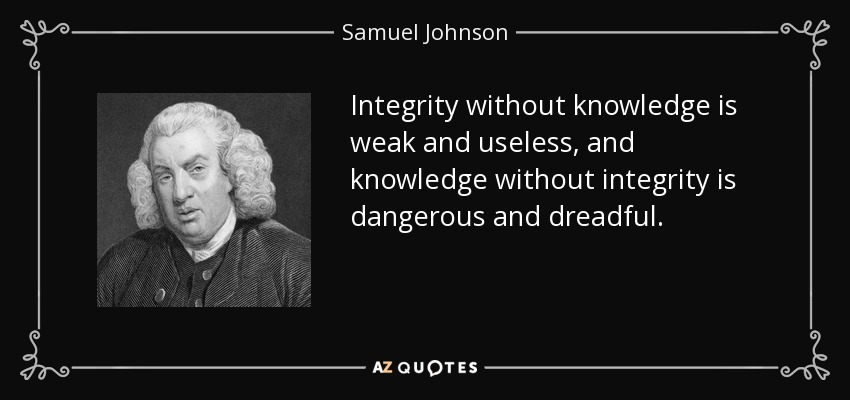 Integrity without knowledge is weak and useless, and knowledge without integrity is dangerous and dreadful. - Samuel Johnson