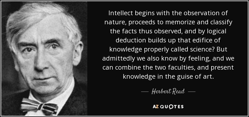 Intellect begins with the observation of nature, proceeds to memorize and classify the facts thus observed, and by logical deduction builds up that edifice of knowledge properly called science… But admittedly we also know by feeling, and we can combine the two faculties, and present knowledge in the guise of art. - Herbert Read