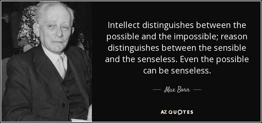 Intellect distinguishes between the possible and the impossible; reason distinguishes between the sensible and the senseless. Even the possible can be senseless. - Max Born