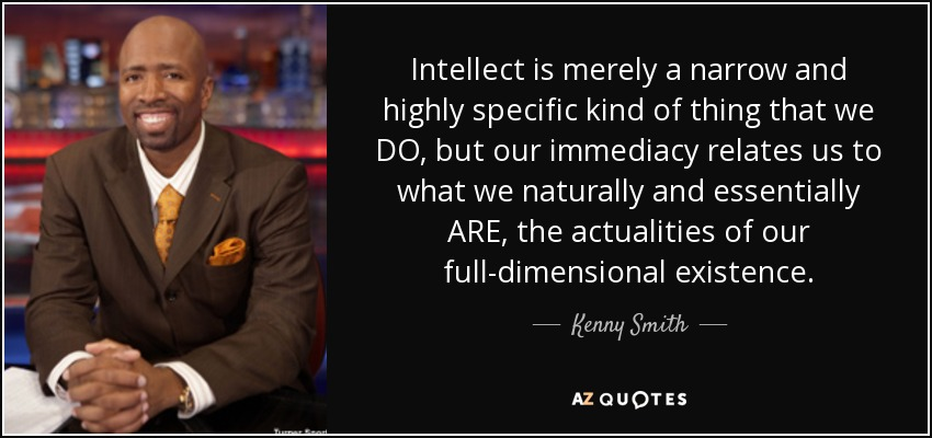 Intellect is merely a narrow and highly specific kind of thing that we DO, but our immediacy relates us to what we naturally and essentially ARE, the actualities of our full-dimensional existence. - Kenny Smith