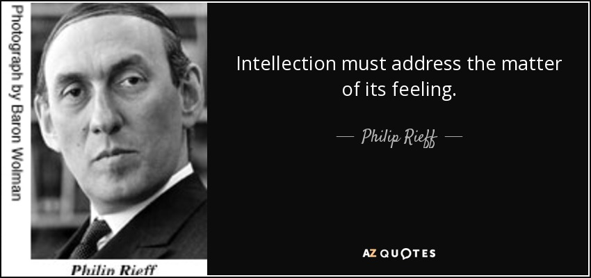 Intellection must address the matter of its feeling. - Philip Rieff