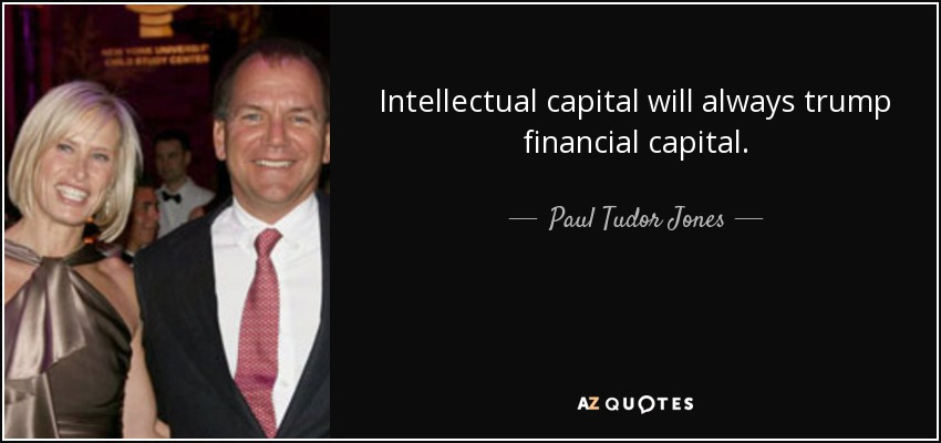 Intellectual capital will always trump financial capital. - Paul Tudor Jones