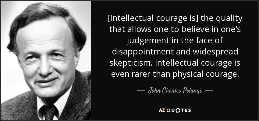 [Intellectual courage is] the quality that allows one to believe in one's judgement in the face of disappointment and widespread skepticism. Intellectual courage is even rarer than physical courage. - John Charles Polanyi
