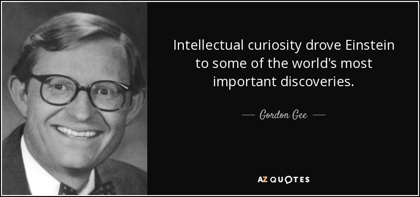Intellectual curiosity drove Einstein to some of the world's most important discoveries. - Gordon Gee