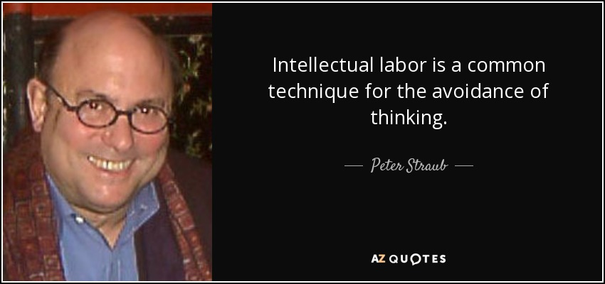 Intellectual labor is a common technique for the avoidance of thinking. - Peter Straub