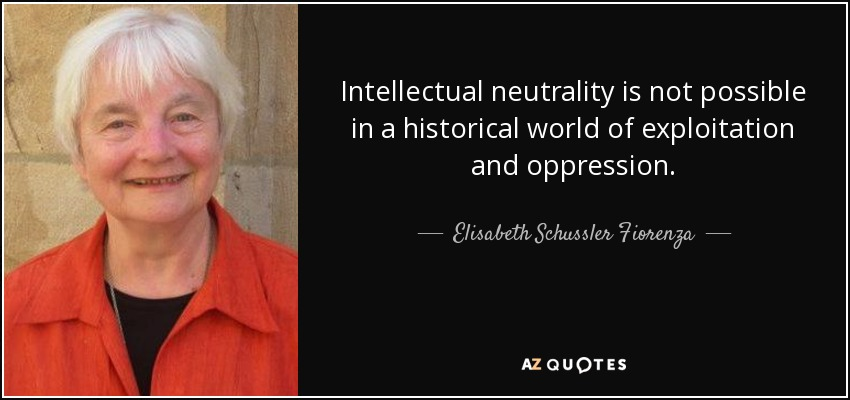 Intellectual neutrality is not possible in a historical world of exploitation and oppression. - Elisabeth Schussler Fiorenza
