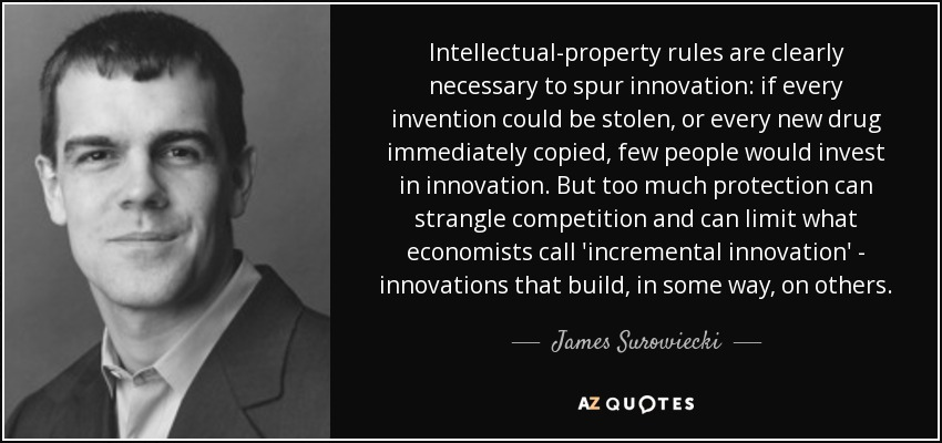 Intellectual-property rules are clearly necessary to spur innovation: if every invention could be stolen, or every new drug immediately copied, few people would invest in innovation. But too much protection can strangle competition and can limit what economists call 'incremental innovation' - innovations that build, in some way, on others. - James Surowiecki