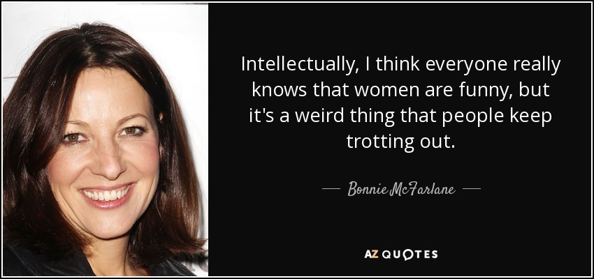Intellectually, I think everyone really knows that women are funny, but it's a weird thing that people keep trotting out. - Bonnie McFarlane