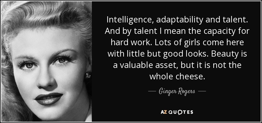 Intelligence, adaptability and talent. And by talent I mean the capacity for hard work. Lots of girls come here with little but good looks. Beauty is a valuable asset, but it is not the whole cheese. - Ginger Rogers