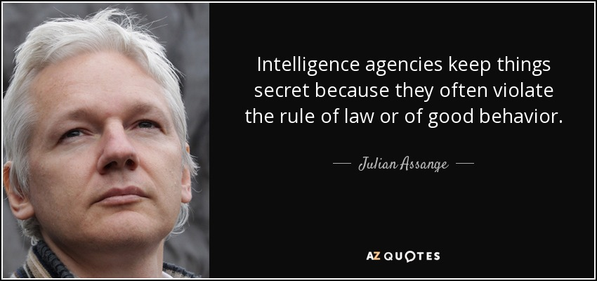 Intelligence agencies keep things secret because they often violate the rule of law or of good behavior. - Julian Assange