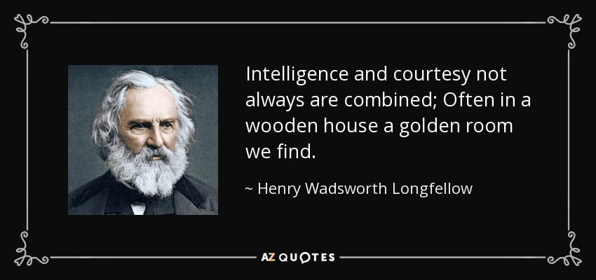 Intelligence and courtesy not always are combined; Often in a wooden house a golden room we find. - Henry Wadsworth Longfellow