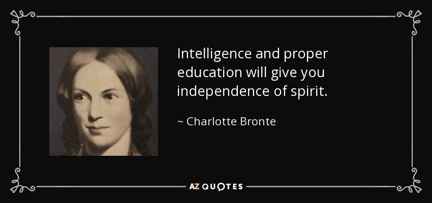 Intelligence and proper education will give you independence of spirit. - Charlotte Bronte