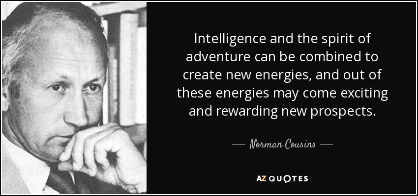 Intelligence and the spirit of adventure can be combined to create new energies, and out of these energies may come exciting and rewarding new prospects. - Norman Cousins