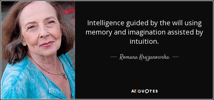 Intelligence guided by the will using memory and imagination assisted by intuition. - Romana Kryzanowska