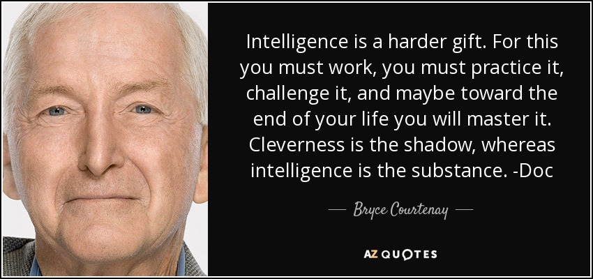 Intelligence is a harder gift. For this you must work, you must practice it, challenge it, and maybe toward the end of your life you will master it. Cleverness is the shadow, whereas intelligence is the substance. -Doc - Bryce Courtenay