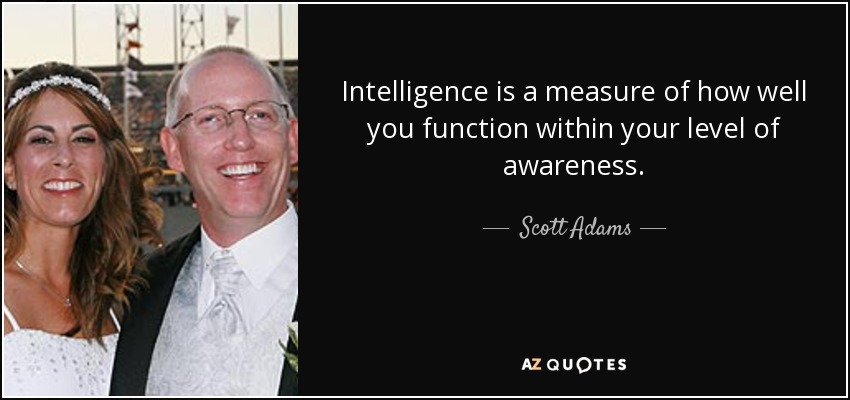 Intelligence is a measure of how well you function within your level of awareness. - Scott Adams