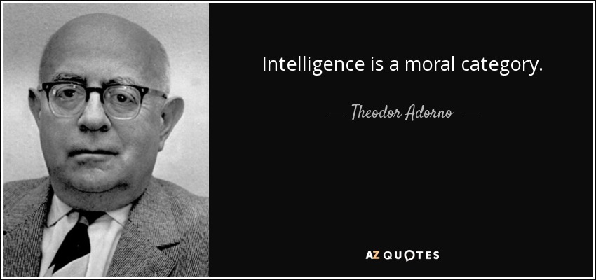 Intelligence is a moral category. - Theodor Adorno