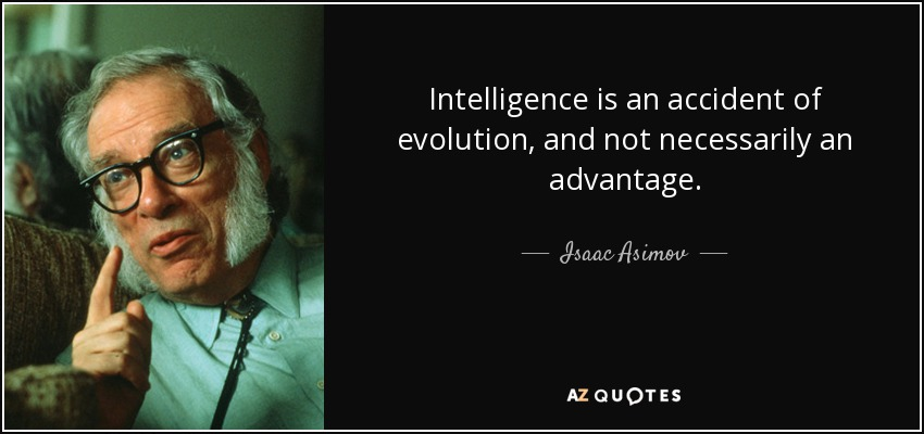 Intelligence is an accident of evolution, and not necessarily an advantage. - Isaac Asimov