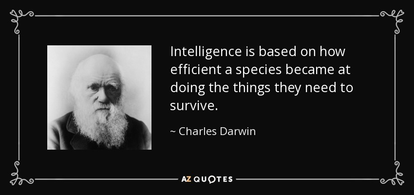 Intelligence is based on how efficient a species became at doing the things they need to survive. - Charles Darwin