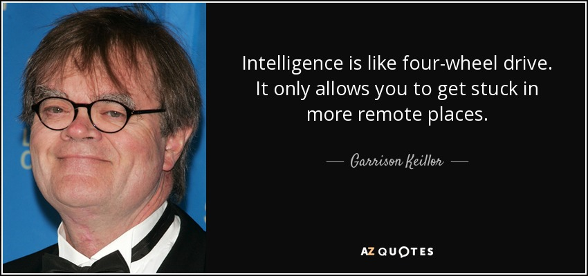 Intelligence is like four-wheel drive. It only allows you to get stuck in more remote places. - Garrison Keillor