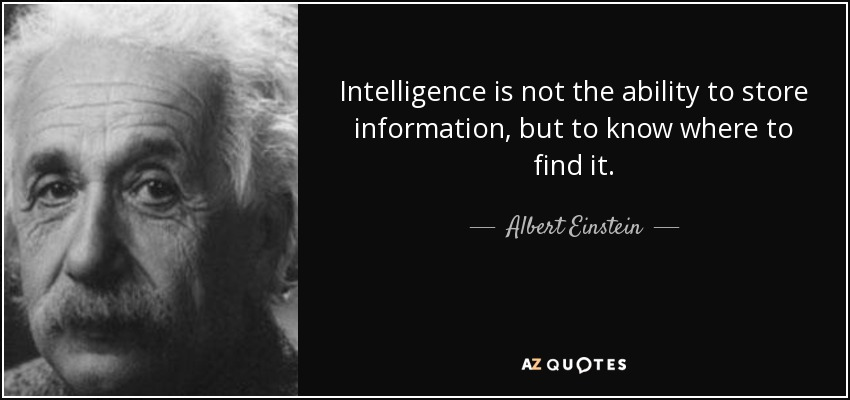 Intelligence is not the ability to store information, but to know where to find it. - Albert Einstein