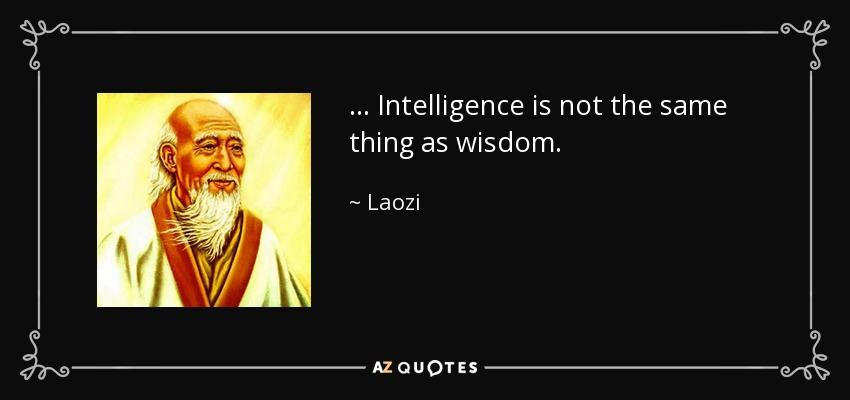 . . . Intelligence is not the same thing as wisdom. - Laozi