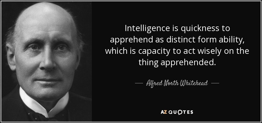 Intelligence is quickness to apprehend as distinct form ability, which is capacity to act wisely on the thing apprehended. - Alfred North Whitehead