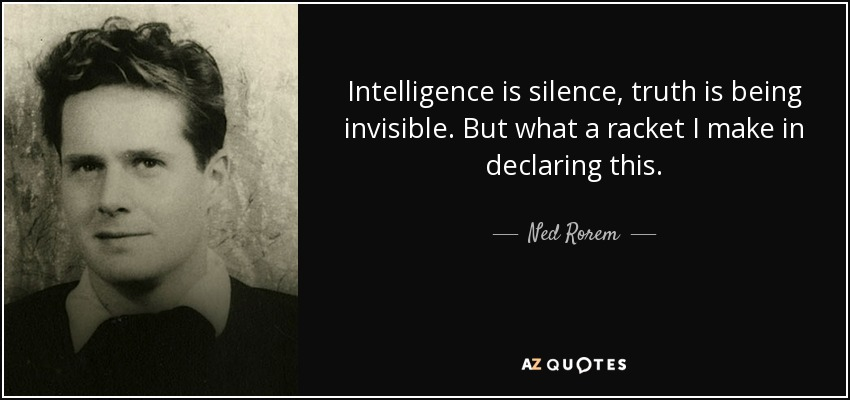 Ned Rorem Quote Intelligence Is Silence Truth Is Being Invisible