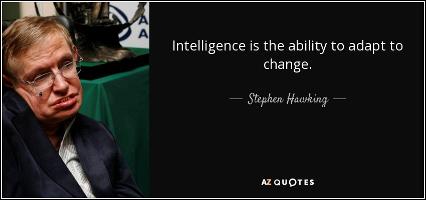 Intelligence is the ability to adapt to change. - Stephen Hawking