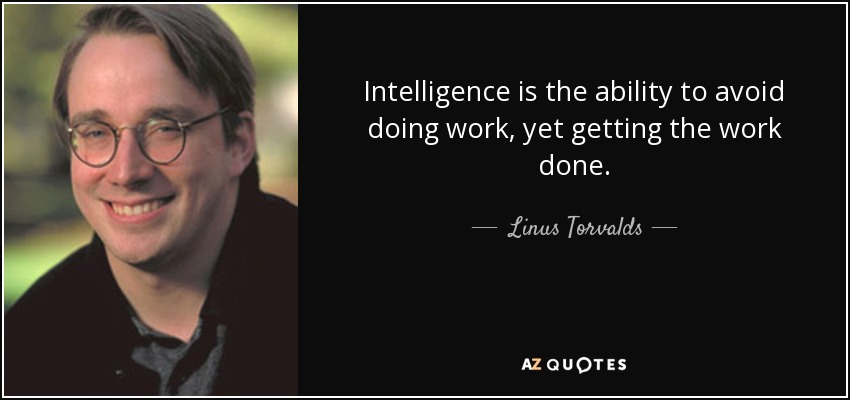 Intelligence is the ability to avoid doing work, yet getting the work done. - Linus Torvalds