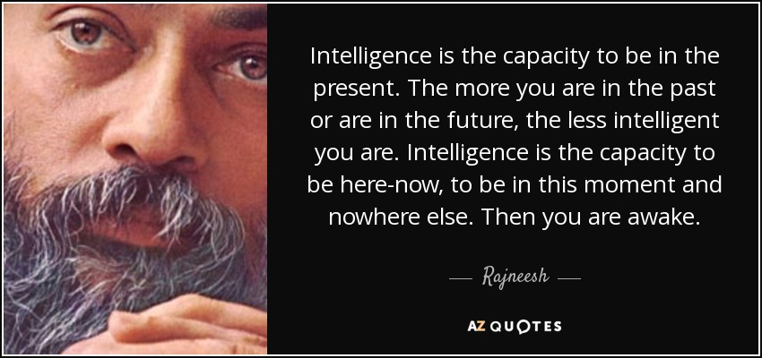 Intelligence is the capacity to be in the present. The more you are in the past or are in the future, the less intelligent you are. Intelligence is the capacity to be here-now, to be in this moment and nowhere else. Then you are awake. - Rajneesh