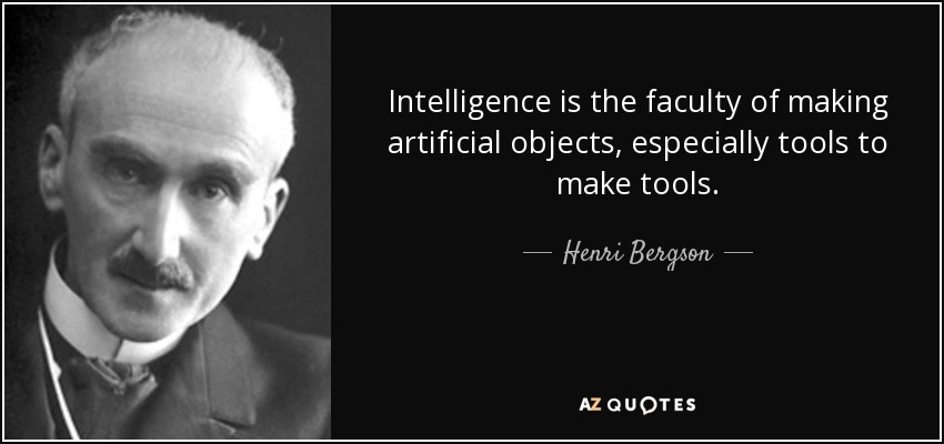 Intelligence is the faculty of making artificial objects, especially tools to make tools. - Henri Bergson