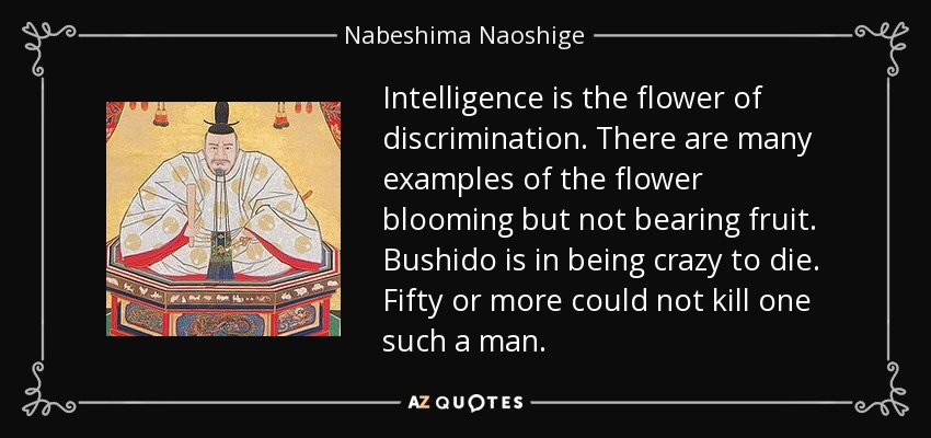 Intelligence is the flower of discrimination. There are many examples of the flower blooming but not bearing fruit. Bushido is in being crazy to die. Fifty or more could not kill one such a man. - Nabeshima Naoshige