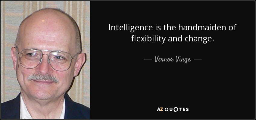 Intelligence is the handmaiden of flexibility and change. - Vernor Vinge