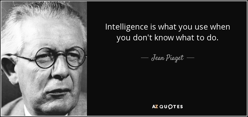 Intelligence is what you use when you don't know what to do. - Jean Piaget