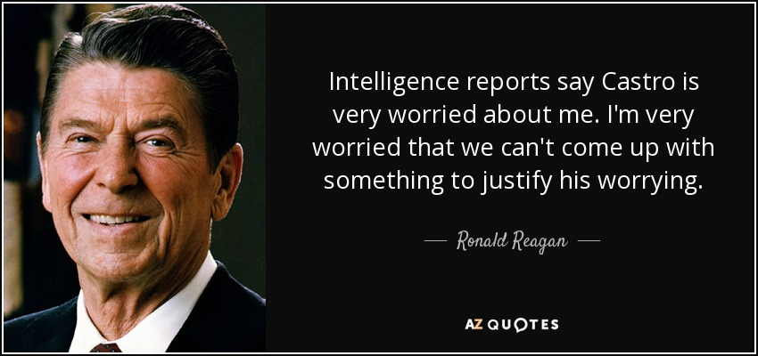 Intelligence reports say Castro is very worried about me. I'm very worried that we can't come up with something to justify his worrying. - Ronald Reagan