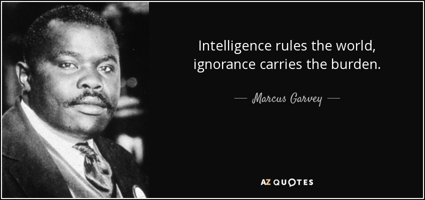 Intelligence rules the world, ignorance carries the burden... - Marcus Garvey