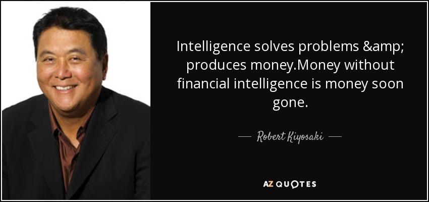Intelligence solves problems & produces money.Money without financial intelligence is money soon gone. - Robert Kiyosaki