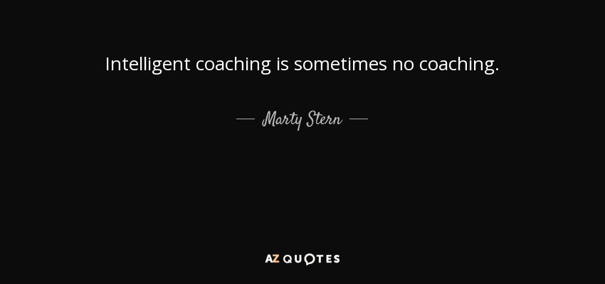 Intelligent coaching is sometimes no coaching. - Marty Stern