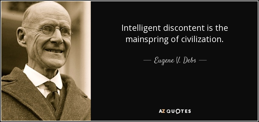 Intelligent discontent is the mainspring of civilization. - Eugene V. Debs