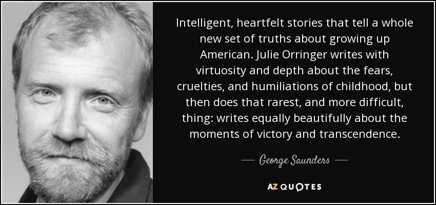 Intelligent, heartfelt stories that tell a whole new set of truths about growing up American. Julie Orringer writes with virtuosity and depth about the fears, cruelties, and humiliations of childhood, but then does that rarest, and more difficult, thing: writes equally beautifully about the moments of victory and transcendence. - George Saunders