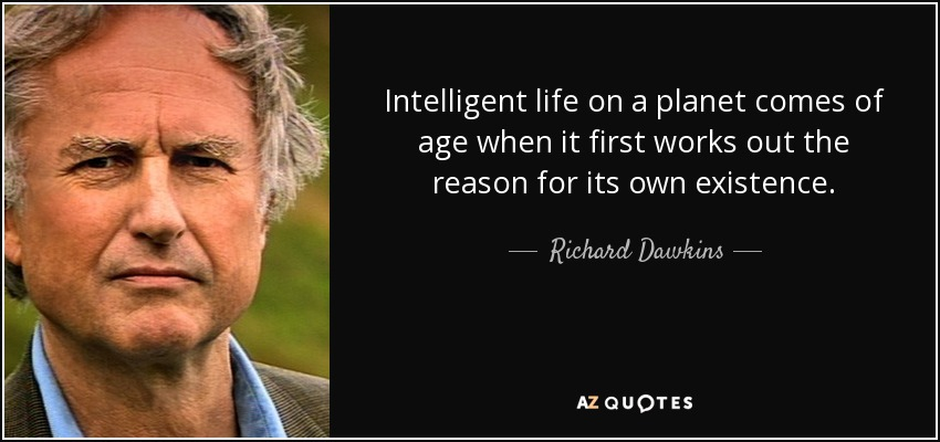 Intelligent life on a planet comes of age when it first works out the reason for its own existence. - Richard Dawkins