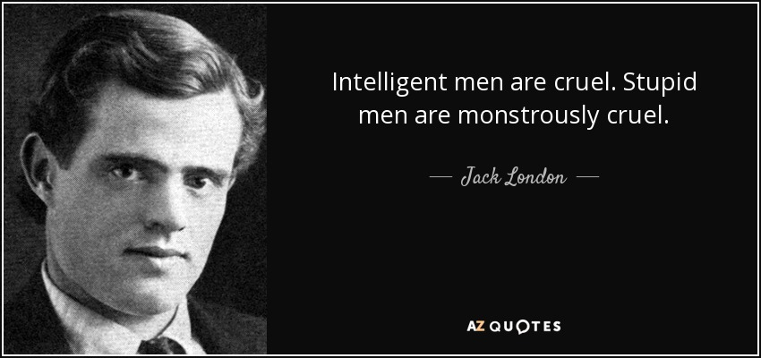Intelligent men are cruel. Stupid men are monstrously cruel. - Jack London