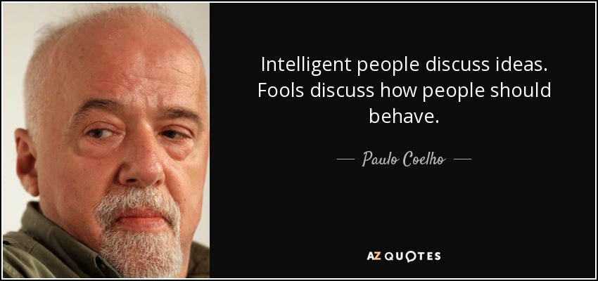 Intelligent people discuss ideas. Fools discuss how people should behave. - Paulo Coelho