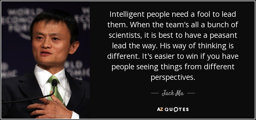 Intelligent people need a fool to lead them. When the team's all a bunch of scientists, it is best to have a peasant lead the way. His way of thinking is different. It's easier to win if you have people seeing things from different perspectives. - Jack Ma