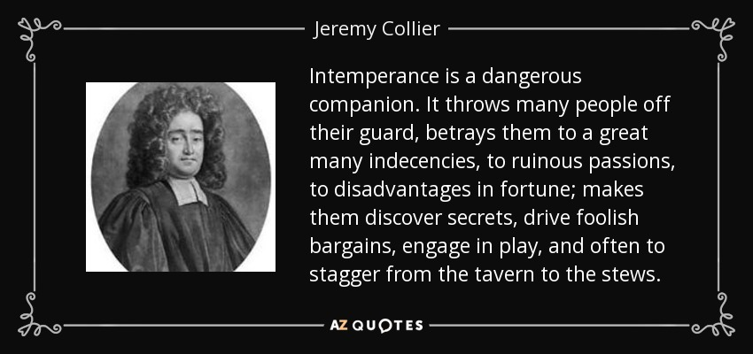Intemperance is a dangerous companion. It throws many people off their guard, betrays them to a great many indecencies, to ruinous passions, to disadvantages in fortune; makes them discover secrets, drive foolish bargains, engage in play, and often to stagger from the tavern to the stews. - Jeremy Collier
