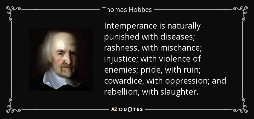 Intemperance is naturally punished with diseases; rashness, with mischance; injustice; with violence of enemies; pride, with ruin; cowardice, with oppression; and rebellion, with slaughter. - Thomas Hobbes