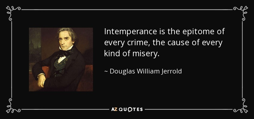 Intemperance is the epitome of every crime, the cause of every kind of misery. - Douglas William Jerrold