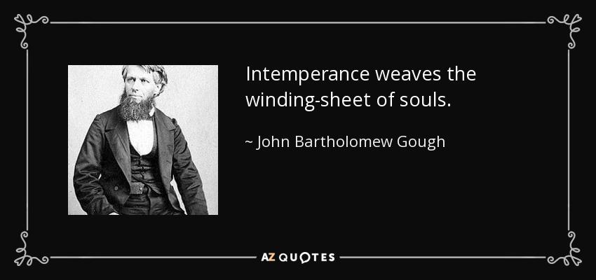 Intemperance weaves the winding-sheet of souls. - John Bartholomew Gough