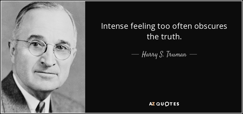 Intense feeling too often obscures the truth. - Harry S. Truman